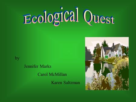 By Jennifer Marks Carol McMillan Karen Saltzman. Introduction Unit Title: Ecological Quest Subject/Topic Areas: Science, English, Mathematics and Technology.
