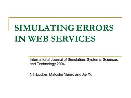 SIMULATING ERRORS IN WEB SERVICES International Journal of Simulation: Systems, Sciences and Technology 2004 Nik Looker, Malcolm Munro and Jie Xu.
