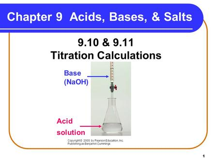 1 9.10 & 9.11 Titration Calculations Copyright © 2005 by Pearson Education, Inc. Publishing as Benjamin Cummings Chapter 9 Acids, Bases, & Salts Base (NaOH)