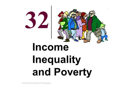 Copyright 2008 The McGraw-Hill Companies 32-1 32 Income Inequality and Poverty.