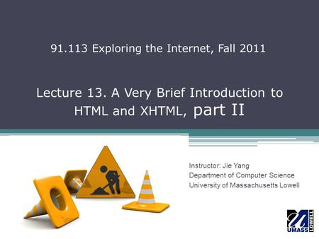 Lecture 13. A Very Brief Introduction to HTML and XHTML, part II Instructor: Jie Yang Department of Computer Science University of Massachusetts Lowell.