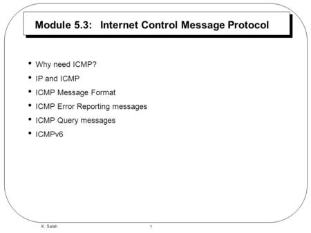 1 K. Salah Module 5.3: Internet Control Message Protocol Why need ICMP? IP and ICMP ICMP Message Format ICMP Error Reporting messages ICMP Query messages.