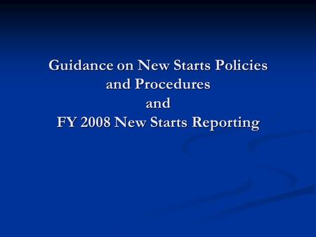 Guidance on New Starts Policies and Procedures and FY 2008 New Starts Reporting.