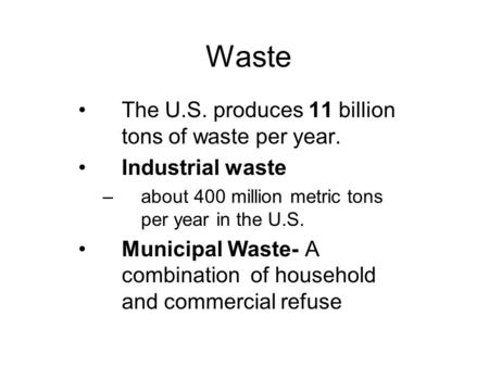 Waste The U.S. produces 11 billion tons of waste per year. Industrial waste –about 400 million metric tons per year in the U.S. Municipal Waste- A combination.
