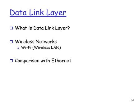 5-1 Data Link Layer r What is Data Link Layer? r Wireless Networks m Wi-Fi (Wireless LAN) r Comparison with Ethernet.