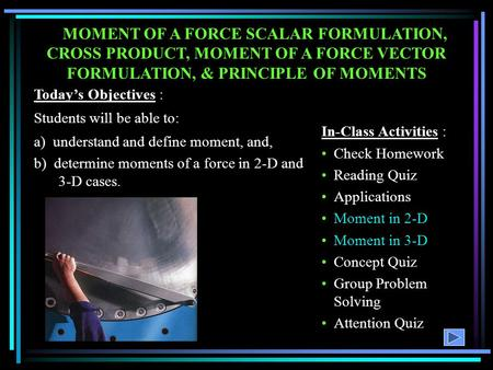 MOMENT OF A FORCE SCALAR FORMULATION, CROSS PRODUCT, MOMENT OF A FORCE VECTOR FORMULATION, & PRINCIPLE OF MOMENTS Today's Objectives : Students will be.
