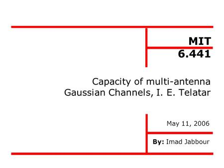 Capacity of multi-antenna Gaussian Channels, I. E. Telatar By: Imad Jabbour MIT 6.441 May 11, 2006.