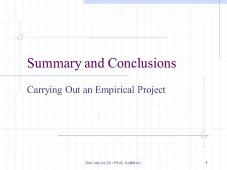 Economics 20 - Prof. Anderson1 Summary and Conclusions Carrying Out an Empirical Project.