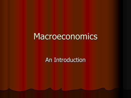 Macroeconomics An Introduction. Microeconomics and Macroeconomics Microeconomics: Study of the behavior of economic units such and households and firms.