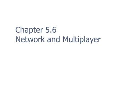 Chapter 5.6 Network and Multiplayer. 2 Multiplayer Modes: Event Timing Turn-Based Easy to implement Any connection type Real-Time Difficult to implement.