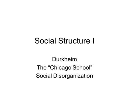 "Social Structure I Durkheim The ""Chicago School"" Social Disorganization."
