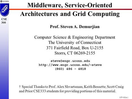 MW+SOA-1 CSE 300 Middleware, Service-<strong>Oriented</strong> Architectures and Grid Computing Prof. Steven A. Demurjian Computer Science & Engineering Department The.