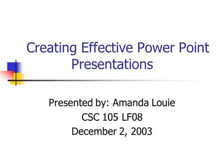 Creating Effective Power Point Presentations Presented by: Amanda Louie CSC 105 LF08 December 2, 2003.