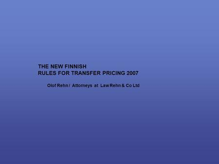 THE NEW FINNISH RULES FOR TRANSFER PRICING 2007 Olof Rehn / Attorneys at Law Rehn & Co Ltd.