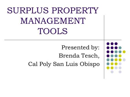 SURPLUS PROPERTY MANAGEMENT TOOLS Presented by: Brenda Tesch, Cal Poly San Luis Obispo.