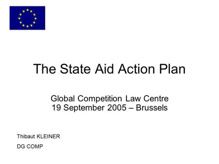 The State Aid Action Plan Thibaut KLEINER DG COMP Global Competition Law Centre 19 September 2005 – Brussels.