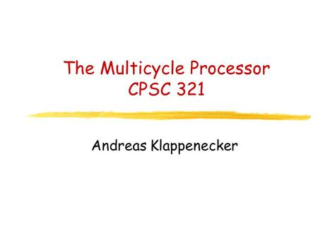 The Multicycle Processor CPSC 321 Andreas Klappenecker.