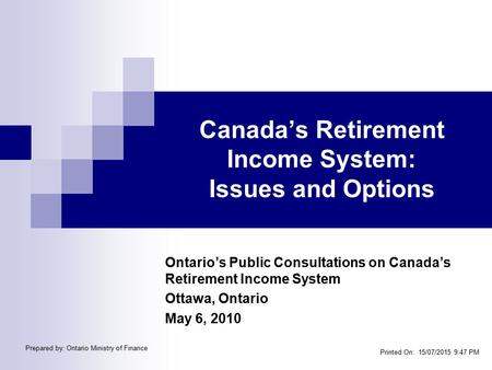 Canada's Retirement Income System: Issues and Options Ontario's Public Consultations on Canada's Retirement Income System Ottawa, Ontario May 6, 2010 Printed.