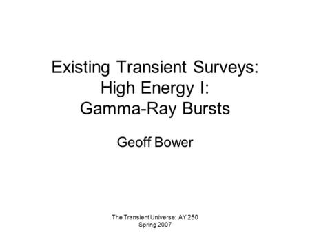 The Transient Universe: AY 250 Spring 2007 Existing Transient Surveys: High Energy I: Gamma-Ray Bursts Geoff Bower.