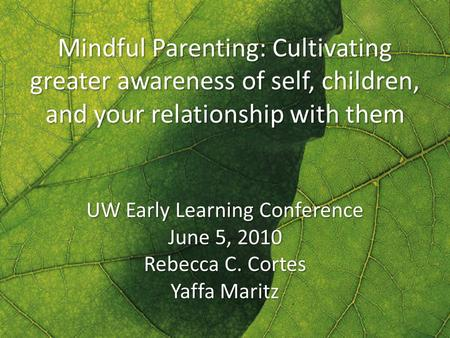 Mindful Parenting: Cultivating greater awareness of self, children, and your relationship with them UW Early Learning Conference June 5, 2010 Rebecca C.