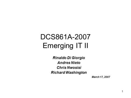1 DCS861A-2007 Emerging IT II Rinaldo Di Giorgio Andres Nieto Chris Nwosisi Richard Washington March 17, 2007.