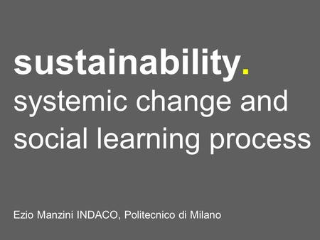 Sustainability. systemic change and social learning process Ezio Manzini INDACO, Politecnico di Milano.
