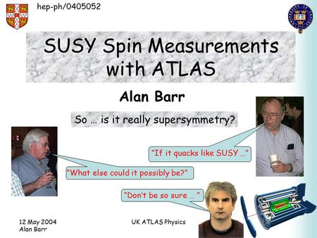 "12 May 2004 Alan Barr UK ATLAS Physics SUSY Spin Measurements with ATLAS Alan Barr ""What else could it possibly be?"" ""Don't be so sure … "" hep-ph/0405052."