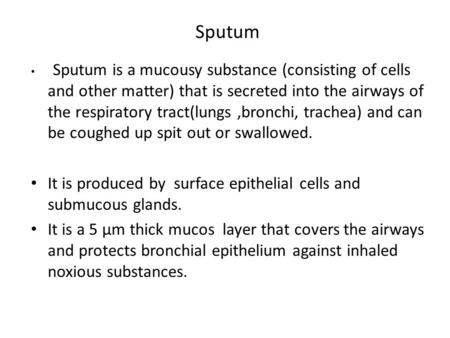 Sputum Sputum is a mucousy substance (consisting of cells and other matter) that is secreted into the airways of the respiratory tract(lungs,bronchi, trachea)