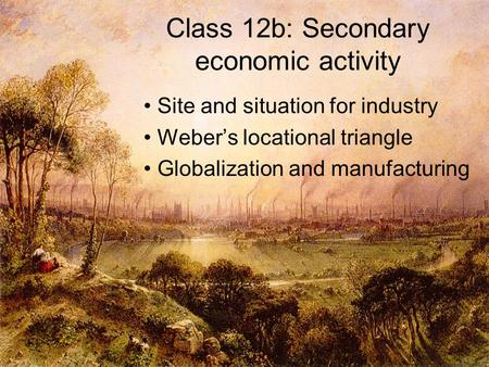 Class 12b: Secondary economic activity Site and situation for industry Weber's locational triangle Globalization and manufacturing.