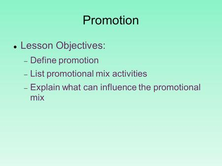 Promotion Lesson Objectives:  Define promotion  List promotional mix activities  Explain what can influence the promotional mix.