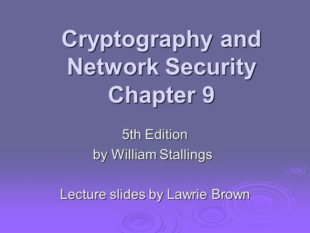 Cryptography and Network Security Chapter 9 5th Edition by William Stallings Lecture slides by Lawrie Brown.