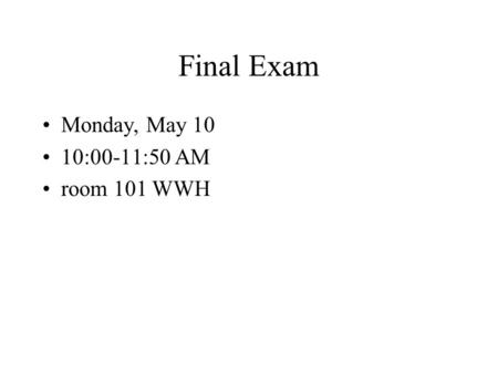 Final Exam Monday, May 10 10:00-11:50 AM room 101 WWH.