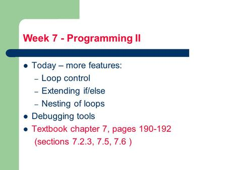 Week 7 - Programming II Today – more features: – Loop control – Extending if/else – Nesting of loops Debugging tools Textbook chapter 7, pages 190-192.