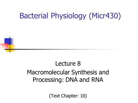 Bacterial Physiology (Micr430) Lecture 8 Macromolecular Synthesis and Processing: DNA and RNA (Text Chapter: 10)