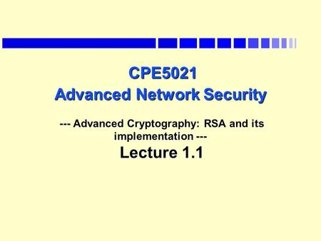 CPE5021 Advanced Network Security --- Advanced Cryptography: RSA and its implementation --- Lecture 1.1 Last lecture we saw the data encryption standard.