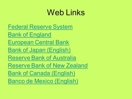 Web Links Federal Reserve System Bank of England European Central Bank Bank of Japan (English) Reserve Bank of Australia Reserve Bank of New Zealand Bank.