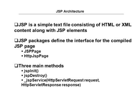 JSP Architecture  JSP is a simple text file consisting of HTML or XML content along with JSP elements  JSP packages define the interface for the compiled.
