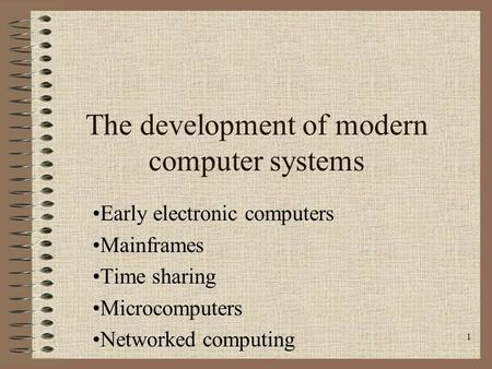 1 The development of modern computer systems Early electronic computers Mainframes Time sharing Microcomputers Networked computing.