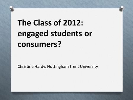 The Class of 2012: engaged students or consumers? Christine Hardy, Nottingham Trent University.