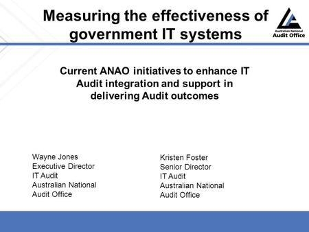 Measuring the effectiveness of government IT systems Current ANAO initiatives to enhance IT Audit integration and support in delivering Audit outcomes.