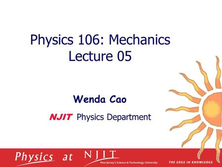 Physics 106: Mechanics Lecture 05 Wenda Cao NJIT Physics Department.