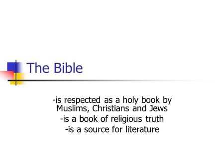 The Bible -is respected as a holy book by Muslims, Christians and Jews -is a book of religious truth -is a source for literature.