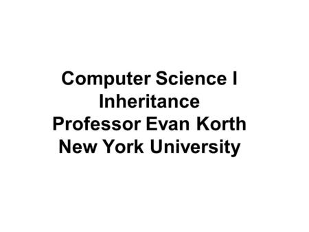 Computer Science I Inheritance Professor Evan Korth New York University.