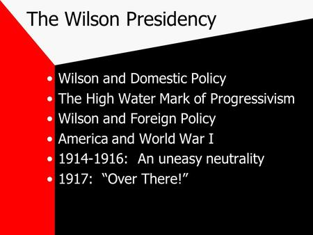 The Wilson Presidency Wilson and Domestic Policy The High Water Mark of Progressivism Wilson and Foreign Policy America and World War I 1914-1916: An uneasy.