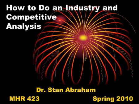 How to Do an Industry and Competitive Analysis Dr. Stan Abraham MHR 423Spring 2010.