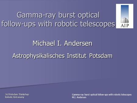 3rd Potsdam Thinkshop Robotic Astronomy Gamma-ray burst optical follow-ups with robotic telescopes M.I. Andersen Gamma-ray burst optical follow-ups with.