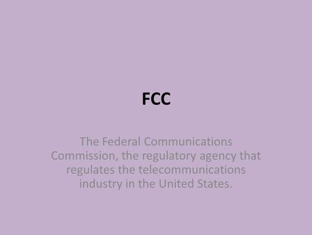 FCC The Federal Communications Commission, the regulatory agency that regulates the telecommunications industry in the United States.