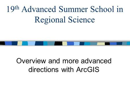 19 th Advanced Summer School in Regional Science Overview and more advanced directions with ArcGIS.