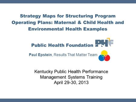 Strategy Maps for Structuring Program Operating Plans: Maternal & Child Health and Environmental Health Examples Public Health Foundation Paul Epstein,