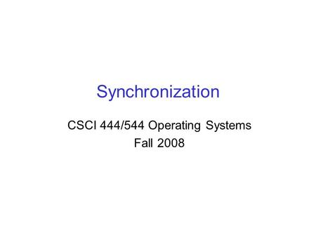 Synchronization CSCI 444/544 Operating Systems Fall 2008.